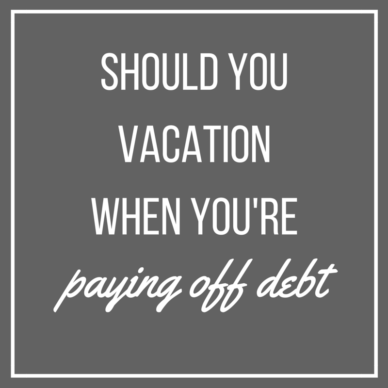 Should you take a vacation while you are trying to pay off debt?
